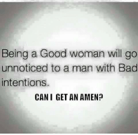 Bad, Memes, and Good: Being a Good woman will go  unnoticed to a man with Bad  intentions.  CAN I GET AN AMEN?