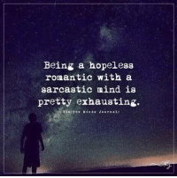 Being a hopeless romantic with a sarcastic mind is pretty exhausting.: Being a hopeless  romantic with a  sarcastic mind is  pretty exhausting.  via The Minas Journal) Being a hopeless romantic with a sarcastic mind is pretty exhausting.