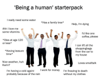 Clothes, Family, and Huh: 'Being a human' starterpack  I really need some water  *Has a family tree*Help, I'm dying  Ahh I love me  some vitamins  l'd like one  coffee, please  *Dies at age 120  or less*  I can lift all the  shoppingbags  from the car to  my house  *Having leasure  time*  Nice weather, huh  Loves smalltalk  Karin?  I work for money  I'm having a cold again!  probably because of the rain  I'm freezing to death  without my clothes