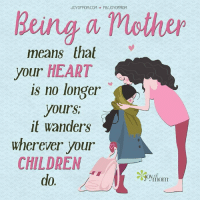 Being a mother  means that  your HEART  is no longer  yours,  it wanders  wherever your  CHILDREN  do. Being a mother means that your heart is no longer yours; it wanders wherever your children do.