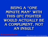 """""""Who is: Ronda Rousey?"""" JeopardySports: BEING A ONE  MINUTE MAN"""" WITH  THIS UFC FIGHTER  WOULD ACTUALLY BE  A COMPLIMENT, NOT  AN INSULT  and Sports  http www.says it.com/jeopardy/ """"Who is: Ronda Rousey?"""" JeopardySports"""