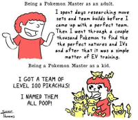 """Dank, Poop, and Ups: Being a Pokemon Master as an adult.  I spent days researching move  sets and team builds before I  came up with a perfect team.  Then I went through a couple  thousand Pokemon to find the  the perfect natures and IVs  and after that it was a simple  matter of EV training.  Being a Pokemon Master as a kid.  I GOT A TEAM 0F  LEVEL 100 PIKACHus!  I NAMED THEM  ALL POOP!  homas ~Matt from the page Pressing """"A"""" or B"""" to increase chances of catching a Pokémon Stop By: Pokémon GO"""