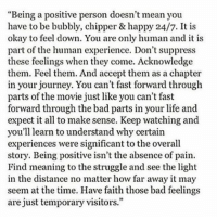 """Thank you @doctor_nora_ 🎓❤️: """"Being a positive person doesn't mean you  have to be bubbly, chipper & happy 24/7. It is  okay to feel down. You are only human and it is  part of the human experience. Don't suppress  these feelings when they come. Acknowledge  them. Feel them. And accept them as a chapter  in your journey. You can't fast forward through  parts of the movie just like you can't fast  forward through the bad parts in your life and  expect it all tomake sense. Keep watching and  you'll learn to understand why certain  experiences were significant to the overall  story. Being positive isn't the absence of pain.  meaning to the struggle and see the light  in the distance no matter how far away it may  seem at the time. Have faith those bad feelings  are just temporary visitors Thank you @doctor_nora_ 🎓❤️"""