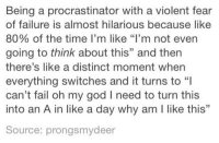 """Fail, God, and Oh My God: Being a procrastinator with a violent fear  of failure is almost hilarious because like  80% of the time I'm like """"I'm not even  going to think about this"""" and then  there's like a distinct moment when  everything switches and it turns to  can't fail oh my god I need to turn this  into an A in like a day why am I like this""""  L0  Source: prongsmydeer"""