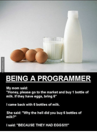 "Being A Programmer http://www.damnlol.com/being-a-programmer-102475.html: BEING A PROGRAMMER  My mom said:  ""Honey, please go to the market and buy 1 bottle of  milk. If they have eggs, bring 6""  I came back with 6 bottles of milk.  She said: ""Why the hell did you buy 6 bottles of  milk?  I said: ""BECAUSE THEY HAD EGGS!!!!"" Being A Programmer http://www.damnlol.com/being-a-programmer-102475.html"