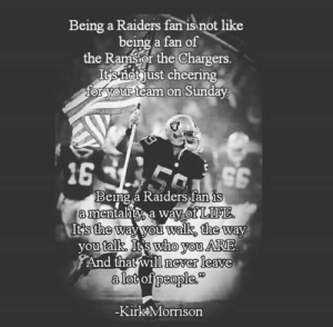 Memes, Chargers, and Raiders: Being a Raiders fan is not like  being a fan of  the Ramstor the Chargers  Usnot just cheering  or your teamm on Sunday  Being a  Raiders fan is  mentaity a way olMUNE  It's the  walk, the way  you  talk It's who you ARE  And that will never leave  alot of people  Kirk Morrison That's Right!  #RN4L!
