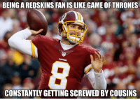 💯💯💯💯  Credit - GhettoGronkowski: BEING A REDSKINS FAN IS LIKE GAME OF THRONES  CONSTANTLY GETTING SCREWED BY COUSINS 💯💯💯💯  Credit - GhettoGronkowski