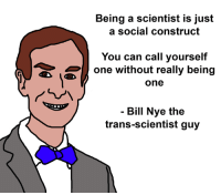- Disdainus Maximus: Being a scientist is just  a social construct  You can call yourself  one without really being  one  イ。  ㄣ ㄑ  Bill Nye the  trans-scientist guy - Disdainus Maximus