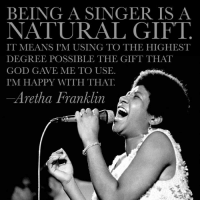 God, Memes, and Happy: BEING A SINGER IS A  NATURAL GIFT  IT MEANS I MUSING TO THE HIGHEST  DEGREE POSSIBLE THE GIFT THAT  GOD GAVE ME TO USE.  IM HAPPY WITH THAT.  -Aretha Franklin
