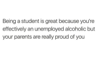 Proud Of You: Being a student is great because you're  effectively an unemployed alcoholic but  your parents are really proud of you