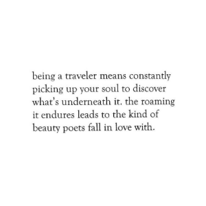 Fall, Love, and Discover: being a traveler means constantly  picking up your soul to discover  what's underneath it. the roaming  it endures leads to the kind of  beauty poets fall in love with.