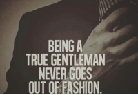 gentleman: BEING A  TRUE GENTLEMAN  NEVER GOES  OUT OF FASHION
