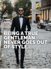 True, Never, and Gentleman: BEING A TRUE  GENTLEMAN  NEVER GOES OUT  OF STYLE.