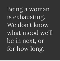Dank, Mood, and 🤖: Being a woman  is exhausting  We don't know  what mood we'll  be in next, or  for how long #jussayin