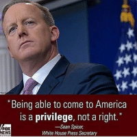 "Memes, White House, and Immigration: ""Being able to come to America  is a privilege, not a right.""  Sean Spicer  FOX  White House Press Secretary  NEWS You can't just sneak through the border and become an American! Immigration should always be legal! patriots americanpatriots politics conservative libertarian patriotic republican usa america americaproud peace nowar wethepeople patriot republican freedom secondamendment MAGA PresidentTrump"