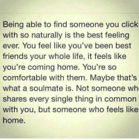 Click, Comfortable, and Friends: Being able to find someone you click  with so naturally is the best feeling  ever. You feel like you've been best  friends your whole life, it feels like  you're coming home. You're so  comfortable with them. Maybe that's  what a soulmate is. Not someone who  shares every single thing in common  with you, but someone who feels like  home.