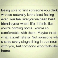 Click, Comfortable, and Friends: Being able to find someone you click  with so naturally is the best feeling  ever. You feel like you've been best  friends your whole life, it feels like  you're coming home. You're so  comfortable with them. Maybe that's  what a soulmate is. Not someone wh  shares every single thing in common  with you, but someone who feels like  home. 💯