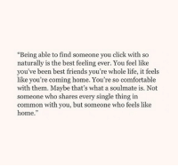 "Click, Comfortable, and Friends: ""Being able to find someone you click with so  naturally is the best feeling ever. You feel like  you've been best friends you're whole life, it feels  like you're coming home. You're so comfortable  with them. Maybe that's what a soulmate is. Not  someone who shares every single thing in  common with you, but someone who feels like  home."