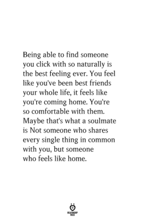 Click, Comfortable, and Friends: Being able to find someone  you click with so naturally is  the best feeling ever. You feel  like you've been best friends  your whole life, it feels like  you're coming home. You're  so comfortable with them.  Maybe that's what a soulmate  is Not someone who shares  every single thing in common  with you, but someone  who feels like home.