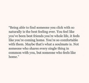 """Click, Comfortable, and Friends: """"Being able to find someone you click with so  naturally is the best feeling ever. You feel like  you've been best friends you're whole life, it feels  like you're coming home. You're so comfortable  with them. Maybe that's what a soulmate is. Not  someone who shares every single thing in  common with you, but someone who feels like  home."""