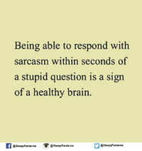 stupid: Being able to respond with  sarcasm within seconds of  a stupid question is a sign  of a healthy brain  f @Sleepy Pandame  O @sleepy Panda me  @sleepy Pandame