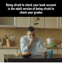 Dank, Fml, and Bank: Being afraid to check your bank account  is the adult version of being afraid to  check your grades But I am afraid to check my grades AND my bank accounts. FML