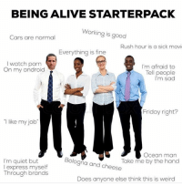 Relatable: BEING ALIVE STARTERPACK  Working is good  Cars are normal  Rush hour is a sick movi  Everything is fine  I watch porn  On my android  I'm afraid to  Tell people  I'm sad  Friday right?  I like my job  I'm quiet but  I express myself  Through brands  Bologňa and cheese  Ocean man  Take me by the hand  Does anyone else think this is weird Relatable