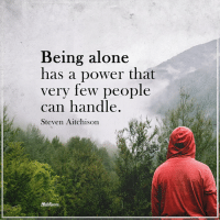 being alone: Being alone  has a power that  very few people  can handle.  Steven Aitchison