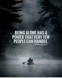 Being alone: BEING ALONE HAS A  POWER THAT VERY FEW  PEOPLE CAN HANDLE.  @Motivating Force