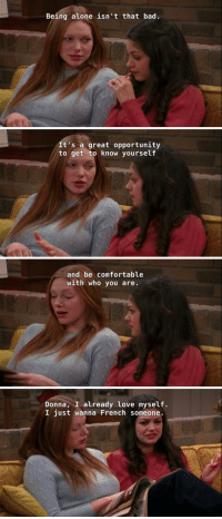 I love Jackie 😂 https://t.co/gMv6nUkF64: Being alone isn't that bad   It's a great opportunity  to get to know yourself   and be comfortable  with who you are   Donna, I already love myself.  I just wanna French someone I love Jackie 😂 https://t.co/gMv6nUkF64