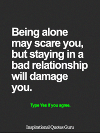 <3: Being alone  may scare you,  but staying in a  bad relationship  will damage  you.  Type Yes if you agree.  Inspirational Quotes Guru <3