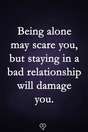 Being Alone, Bad, and Memes: Being alone  may scare you,  but staying in a  bad relationshitp  will damage  you.