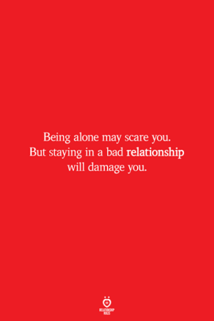 Roles: Being alone may scare you.  But staying in a bad relationship  will damage you.  RELATIONSHIP  ROLES