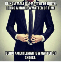 Time, A Matter, and Man: BEING AMALE ISA-MATTER OF BIRTH,  BEING A MAN ISA MATTER OF TIME  BEING A GENTLEMAN IS A MATTER OF  CHOICE. <p>Being A Man.</p>