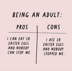 Bad, Being an Adult, and Dank: BEING AN ADULT:  CONS  I CAN EAT 28  EASTER EGGS  AND NOBODY  CAN STOP ME  ATE 28  EASTER EGGS  AND NOBODY  STOPPED ME Feels good and bad man by Krooked_kan MORE MEMES