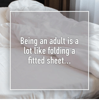 Preach.: Being an adult is a  lot like foldinga  fitted sheet Preach.