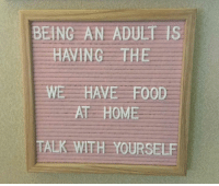 Being an Adult, Dank, and Food: BEING AN ADULT IS  HAVING THE  WE HAVE FOOD  AT HOME  TALK WITH YOURSELE