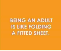 -tre: BEING AN ADULT  IS LIKE FOLDING  A FITTED SHEET. -tre