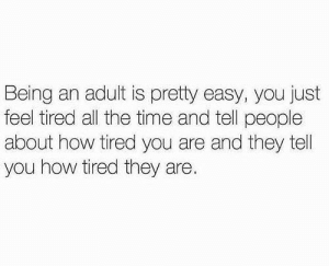 Being an Adult, Dank, and Memes: Being an adult is pretty easy, you just  feel tired all the time and tell people  about how tired you are and they tell  you how tired they are. meirl by Mission_Dimension MORE MEMES