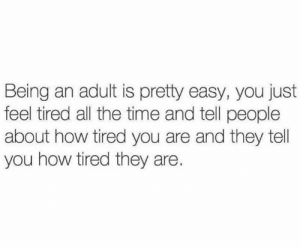 Being an Adult, Dank, and Time: Being an adult is pretty easy, you just  feel tired all the time and tell people  about how tired you are and they tell  you how tired they are. That's all there is to it!  (via My Therapist Says)
