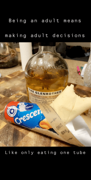 I'm a grown ass man and no one can stop me: Being an adult means  making adult decisions  1HE  GLENNONHES  rsTieLERY  GLENROTHES  SPEYSIDE SINGLE MALT SCOTCH WHISK  Coconut Arauilla, rh k  Disd and botled by The Glennthes Distillery.  THE  BOURBON CASK RESERVE  Pillsbury  EA.  Crescen  280  V48  VAB  SL228  tube  Like only eating one  ON AT SEAM  POPS OPEN  APPR  PICKY I'm a grown ass man and no one can stop me