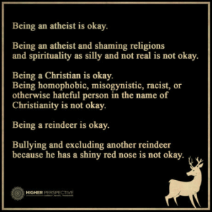 Just so you know: Being an atheist is okay.  Being an atheist and shaming religions  and spirituality as silly and not real is not okay.  Being a Christian is okay.  Being homophobic, misogynistic, racist, or  otherwise hateful person in the name of  Christianity is not okay.  Being a reindeer is okay.  Bullying and excluding another reindeer  because he has a shiny red nose is not okay.  HIGHER PERSPECTIVE Just so you know
