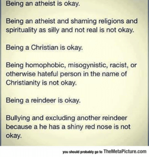 laughoutloud-club:  Some Things Are Just Not Okay: Being an atheist is okay.  Being an atheist and shaming religions and  spirituality as silly and not real is not okay.  Being a Christian is okay.  Being homophobic, misogynistic, racist, or  otherwise hateful person in the name of  Christianity is not okay.  Being a reindeer is okay.  Bullying and excluding another reindeer  because a he has a shiny red nose is not  okay.  you should probably go to TheMetaPicture.com laughoutloud-club:  Some Things Are Just Not Okay