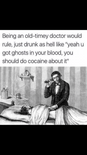 """Dank, Doctor, and Drunk: Being an old-timey doctor would  rule, just drunk as hell like """"yeah u  got ghosts in your blood, you  should do cocaine about it"""" Yes please. by Tortfeasor FOLLOW HERE 4 MORE MEMES."""