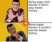 sweet: Being angry that  Maroon 5 didn'  play Sweet  Victory  MY  CREAT  eing happy  Maroon 5 couldn't  butcher Sweet  Victory  STOLE