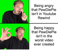 The Worst, True, and youtube.com: Being angry  that PewDiePie  isn't in Youtube  Rewind  Being happy  that PewDiePie  isn't in the  worst video  ever created True that.