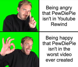 Memes, The Worst, and True: Being angry  that PewDiePie  isn't in Youtube  Rewind  Being happy  that PewDiePie  isn't in the  worst video  ever created True that. via /r/memes https://ift.tt/2Ejius4