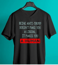 Memes, Trump, and Anti: BEING ANTI-TRUMP  DOESN'T MAKE YOU  A LIBERAL  IT MAKES YOU  A HUMAN BEING A HUMAN Men's and Women's Garments and Gear.  Available Here: ➡️➡️➡️ https://goo.gl/HTNrXX