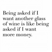 Memes, Money, and Wine: Being asked if I  want another glass  of wine is like being  asked if I want  more money Like, duh 🙄💁🏼 Follow @themrsqueenbee @themrsqueenbee @themrsqueenbee @themrsqueenbee
