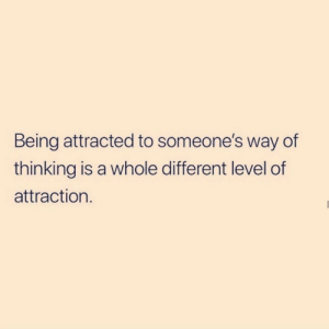Attraction: Being attracted to someone's way of  thinking is a whole different level of  attraction.